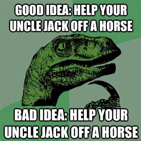 Good Idea Meme - good idea help your uncle jack off a horse bad idea help