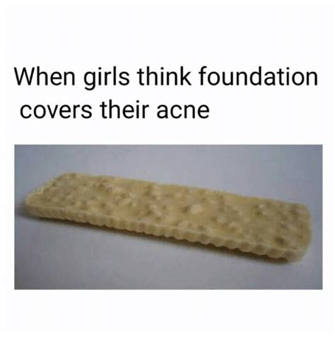 I M Meme I M Cover Foundation when think foundation covers their acne meme on sizzle
