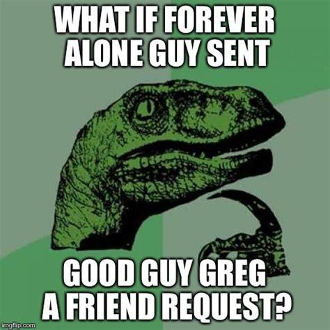 Forever Alone Guy Meme - good guy greg vs forever alone imgflip