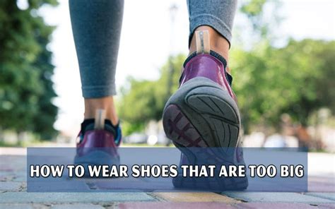 how to wear shoes that are big for you shoes