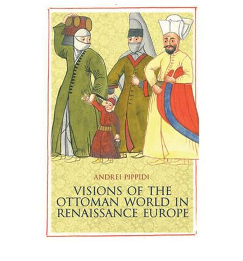 ottoman empire renaissance visions of the ottoman world in renaissance europe