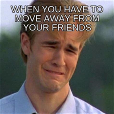 Moving Away Meme - when you have to move away from your friends memes com