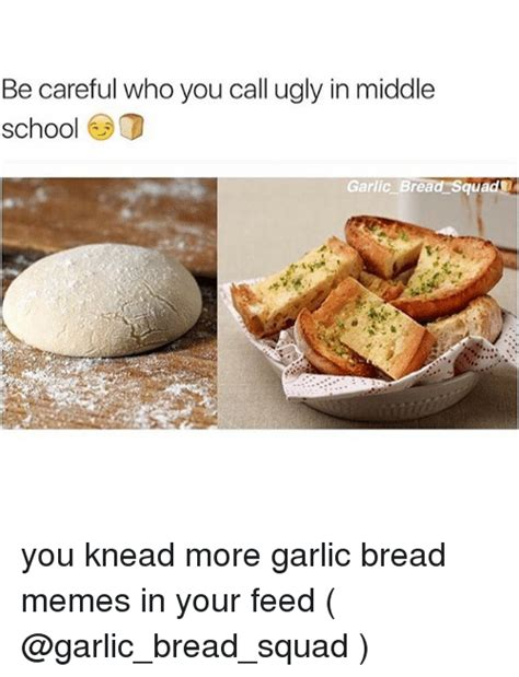 Garlic Bread Meme - be careful who you call ugly in middle school d garlic