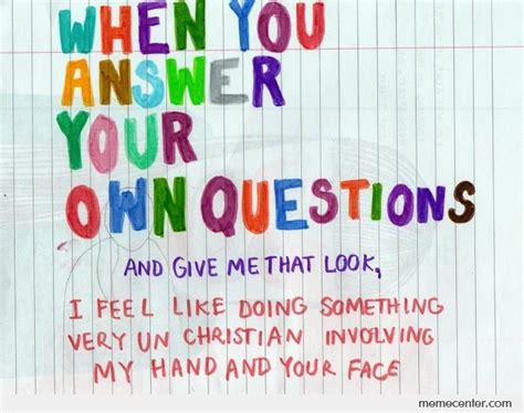 Answer Your Question when you answer your own question and give me that look by