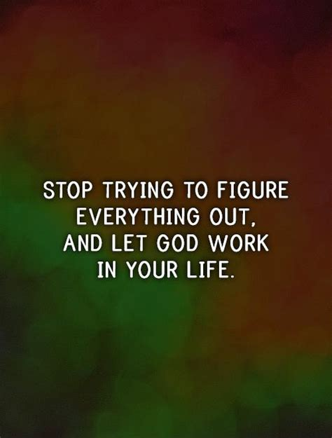 how to your to stop everything stop trying to figure everything out and let god work in your picture quotes