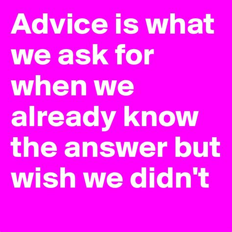 what is an ask advice is what we ask for when we already know the answer