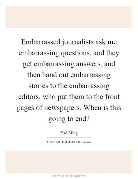 Embarrassing Or Question Embarrassed Journalists Ask Me Embarrassing Questions And They Picture Quotes