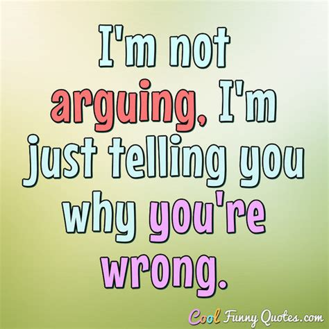 cool funny quotes 350 amusing sayings and quotations i m not arguing i m just telling you why you re wrong