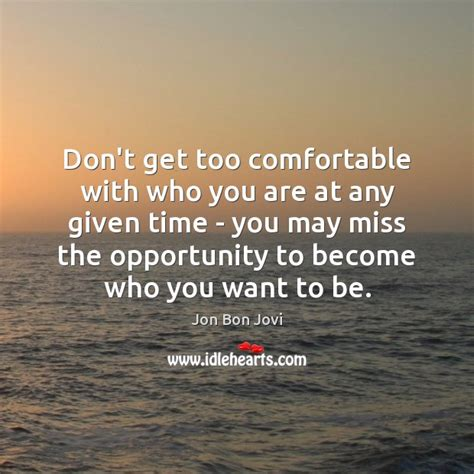 being comfortable with who you are jon bon jovi quote don t get too comfortable with who you