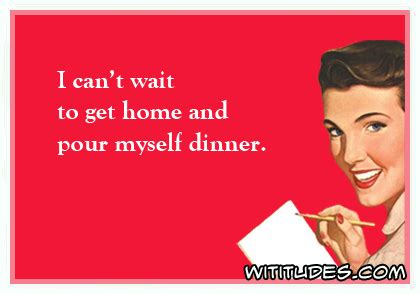 i cant wait to get home and pour myself dinner ecard