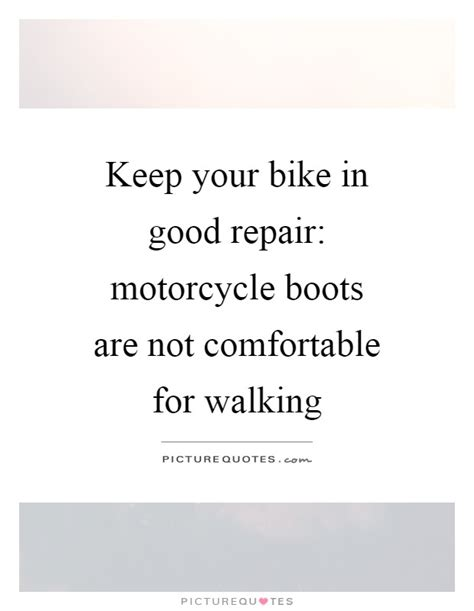 not comfortable keep your bike in good repair motorcycle boots are not