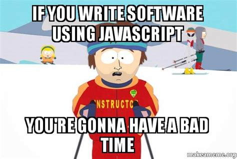 You Re Gonna Have A Bad Time Meme - if you write software using javascript you re gonna have a
