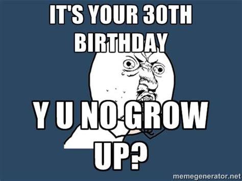 Funny 30th Birthday Meme - it s your 30th birthday y u no grow up
