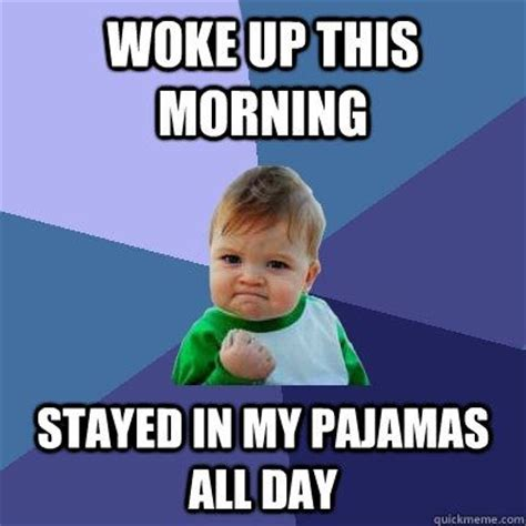 Pyjama Kid Meme - woke up this morning stayed in my pajamas all day woke