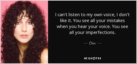 Cant See You Cant Hear You But You 3 cher quote i can t listen to my own voice i don t like