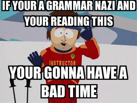 Bad Grammar Meme - you re gonna have a bad time if your a grammar nazi and