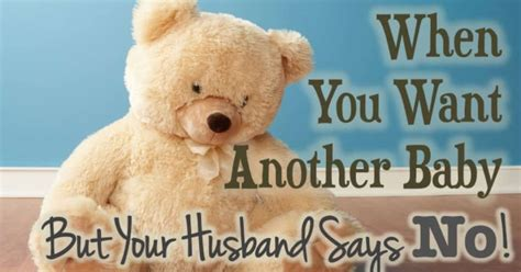 Wants Another Baby by When You Want Another Baby But Your Husband Says No