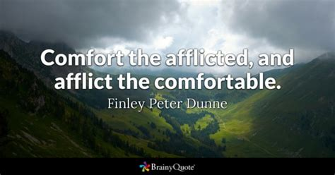 comforting the afflicted and afflicting the comfortable finley peter dunne quotes brainyquote