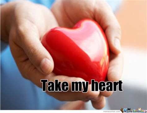 My Heart Meme - take my heart by lovelyheart meme center