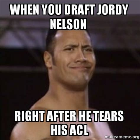 Nelson Meme - when you draft jordy nelson right after he tears his acl make a meme