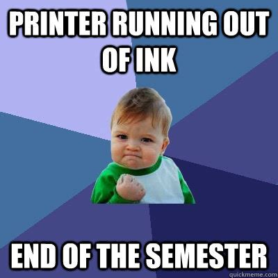 End Of Semester Memes - printer running out of ink end of the semester success