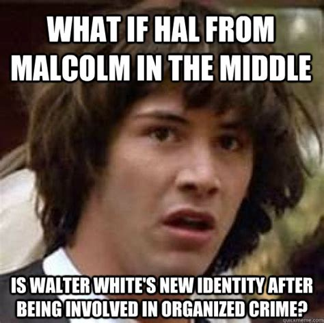 The Middle Memes - what if hal from malcolm in the middle is walter white s