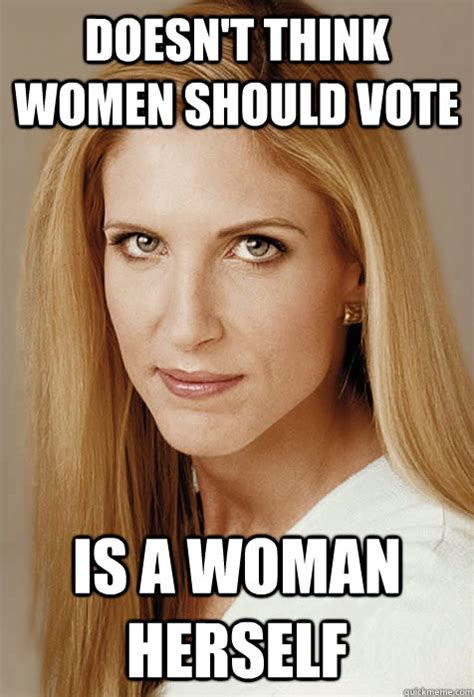 Ann Coulter Memes - doesn t think women should vote is a woman herself