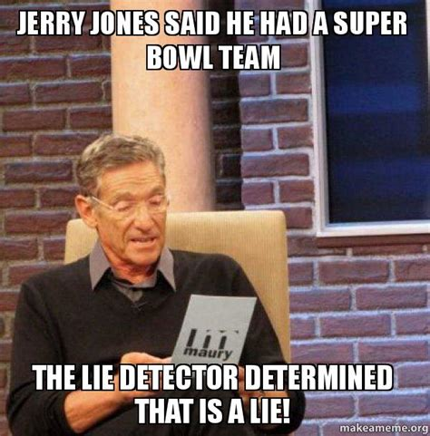 Funny Maury Memes - jerry jones said he had a super bowl team the lie detector