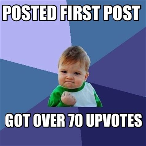 Meme Post - meme creator posted first post got over 70 upvotes meme
