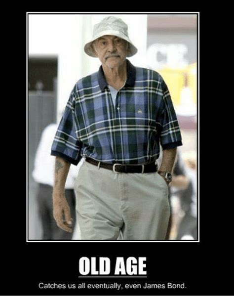 Old Age Meme - old age catches us all eventually even james bond james