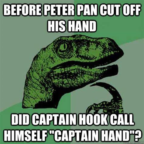 Peter Meme - before peter pan cut off his hand did captain hook call himself quot captain hand quot philosoraptor