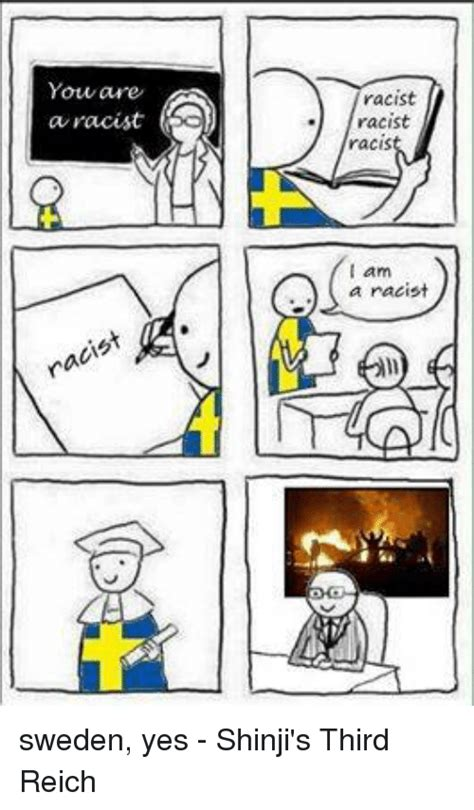 Sweden Meme - you are a a racist racist racist racist am a racist sweden