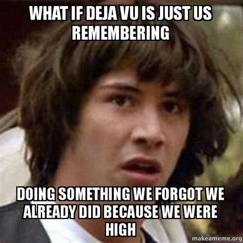 Meme What If - what if deja vu is just us remembering doing something we