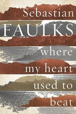 where my heart used where my heart used to beat by sebastian faulks waterstones