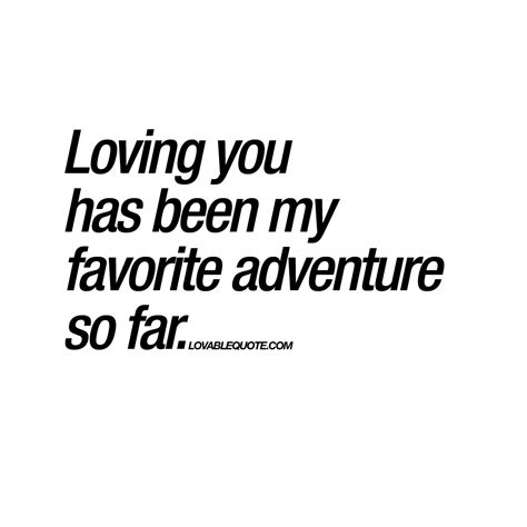 Quotes About Loving Your loving you has been my favorite adventure so far quote