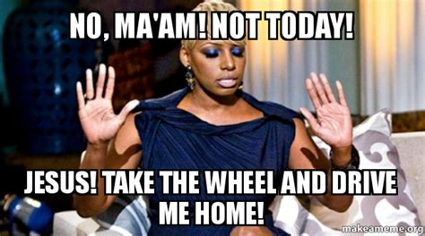 Not Me Meme - no ma am not today jesus take the wheel and drive me