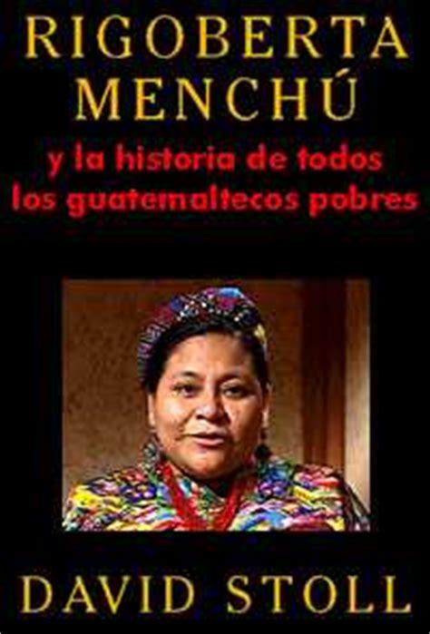 libro i rigoberta menchu an david stoll rigoberta mench 250 y la historia de todos los guatemaltecos pobres