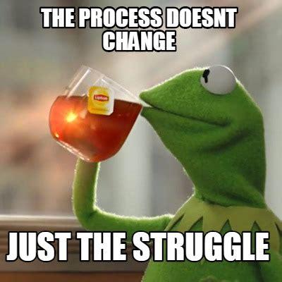 The Meme - meme creator the process doesnt change just the struggle