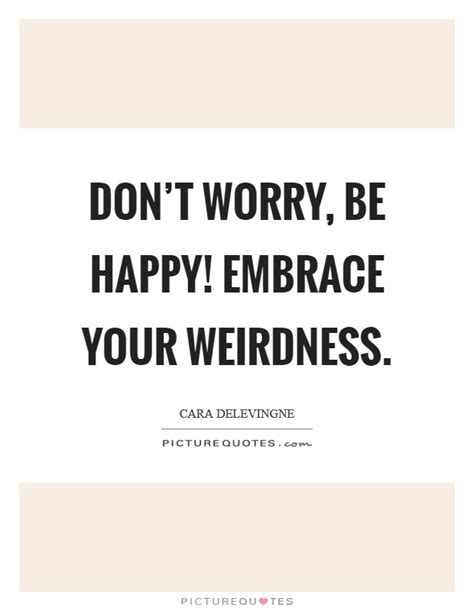 don t worry be happy embrace your weirdness picture quotes