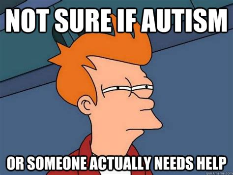 Fry Not Sure Meme - not sure if autism or someone actually needs help