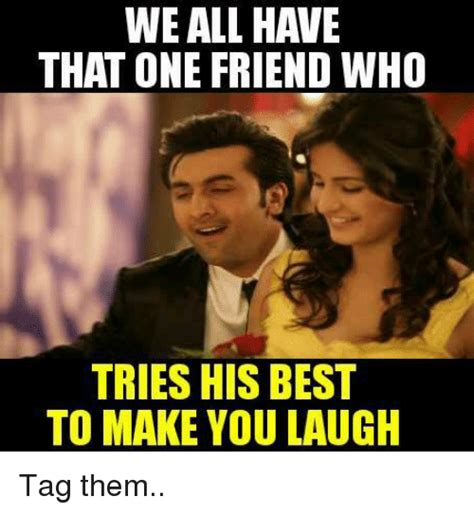 Tag A Friend Meme - we all have that one friend who tries his best to make you