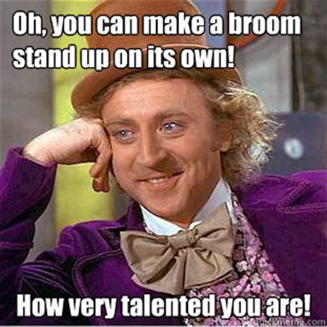 Make Your Own Willy Wonka Meme - oh you can make a broom stand up on its own how very