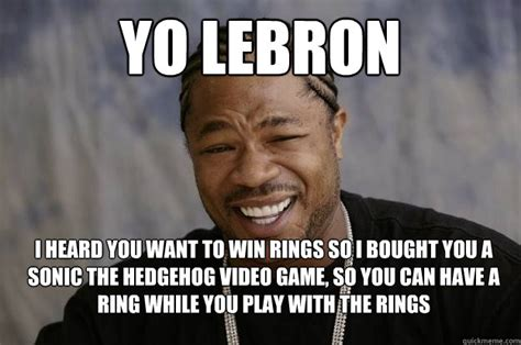 Xzhibit Meme - yo lebron i heard you want to win rings so i bought you a