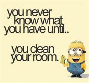 you never what you until you clean your room