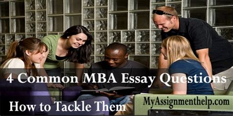 Typical Mba Questions by 4 Common Mba Essay Questions And How To Tackle Them