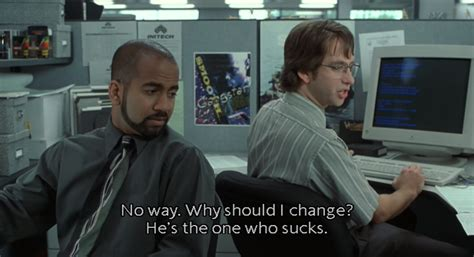 Office Space Quotes Federal Pound Me Why Should I Change When He S The One Who House