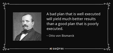 otto von bismarck quote  bad plan    executed  yield
