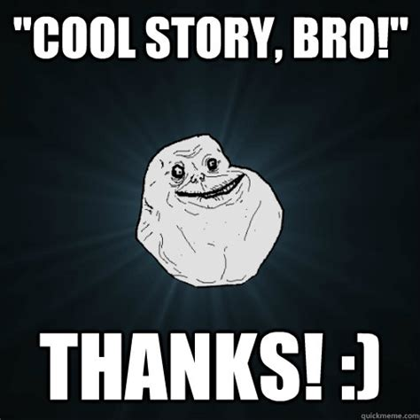 Cool Story Meme - quot cool story bro quot thanks forever alone quickmeme