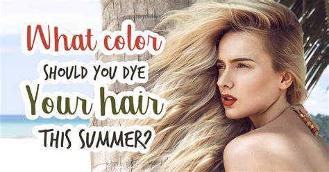 what color should you dye your hair quiz what color should you dye your hair this summer quiz