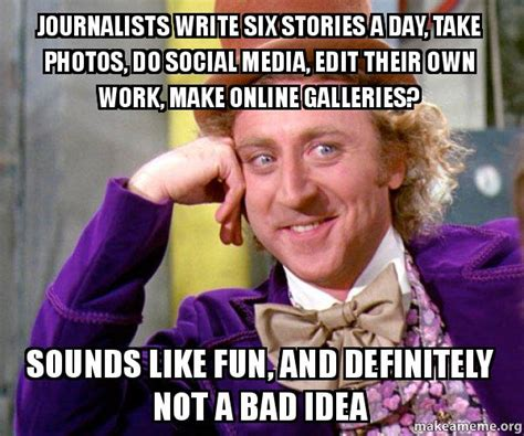 Make Your Own Willy Wonka Meme - journalists write six stories a day take photos do